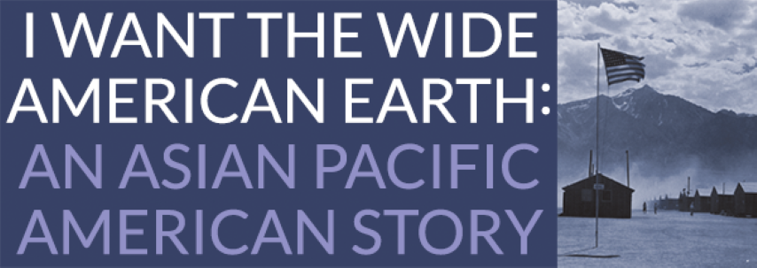 I want the wide american earth: An Asian Pacific American Story