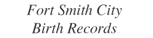 image with text that says Fort Smith City Birth Records