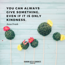 You can always give something, even if it is only kindness. Anne Frank quote.